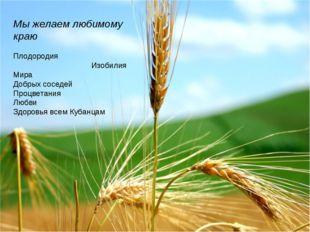 Мы желаем любимому краю Плодородия Изобилия Мира Добрых соседей Процветания Л