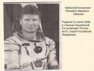 Кубанский космонавт Геннадий Иванович Падалка Родился 21 июня 1958г. в станиц