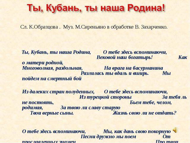 Сл. К.Образцова . Муз. М.Сиреньяно в обработке В. Захарченко. Ты, Кубань, ты...