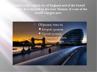 London is the capital city of England and of the United Kingdom. It is situat
