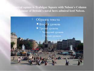 The central square is Trafalgar Square with Nelson`s Column built in honour o
