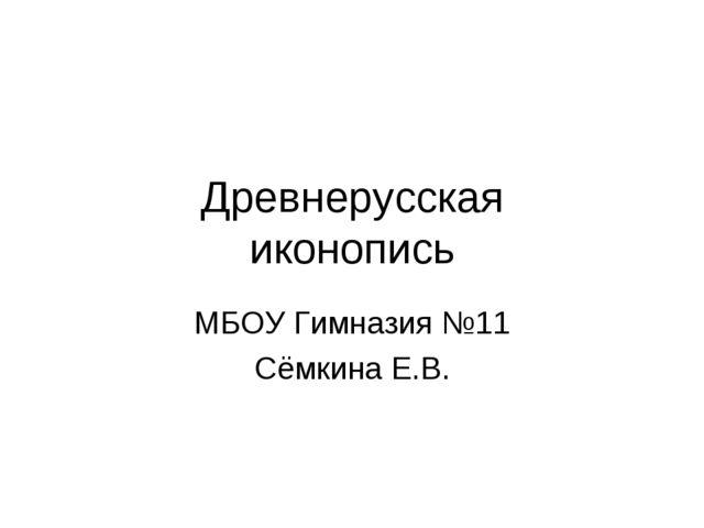 Древнерусская иконопись МБОУ Гимназия №11 Сёмкина Е.В.