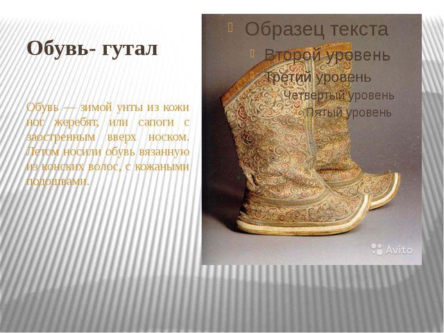 Обувь- гутал Обувь — зимой унты из кожи ног жеребят, или сапоги с заостренным...