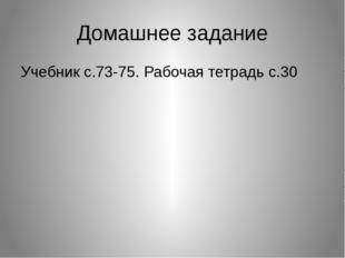 Домашнее задание Учебник с.73-75. Рабочая тетрадь с.30