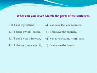 What can you save? Match the parts of the sentences. 1. If I sort my rubbish