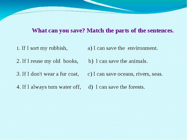 What can you save? Match the parts of the sentences. 1. If I sort my rubbish...