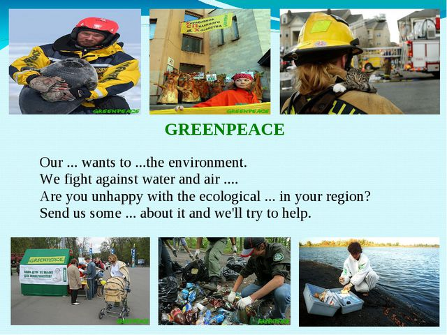 GREENPEACE Our ... wants to ...the environment. We fight against water and a...