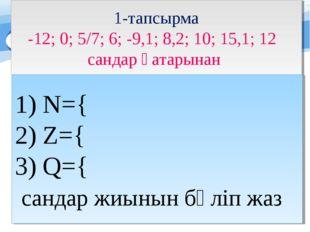 1-тапсырма -12; 0; 5/7; 6; -9,1; 8,2; 10; 15,1; 12 сандар қатарынан N={ Z={ Q