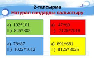 2-тапсырма Натурал сандарды салыстыру а) 102*101 ә) 845*805 а) 47*69 ә) 7128*