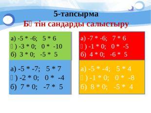 5-тапсырма Бүтін сандарды салыстыру а) -5 * -6; 5 * 6 ә) -3 * 0; 0 * -10 б) 3