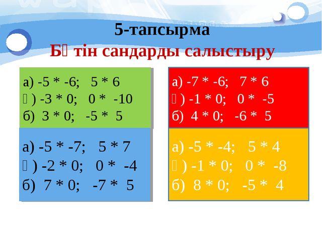 5-тапсырма Бүтін сандарды салыстыру а) -5 * -6; 5 * 6 ә) -3 * 0; 0 * -10 б) 3...