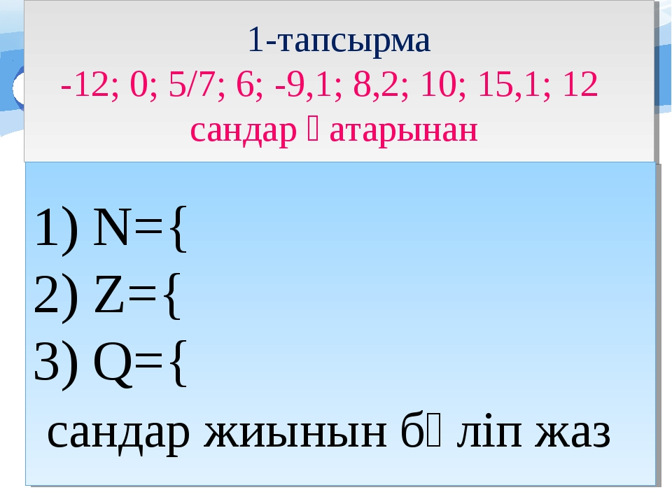 1-тапсырма -12; 0; 5/7; 6; -9,1; 8,2; 10; 15,1; 12 сандар қатарынан N={ Z={ Q...