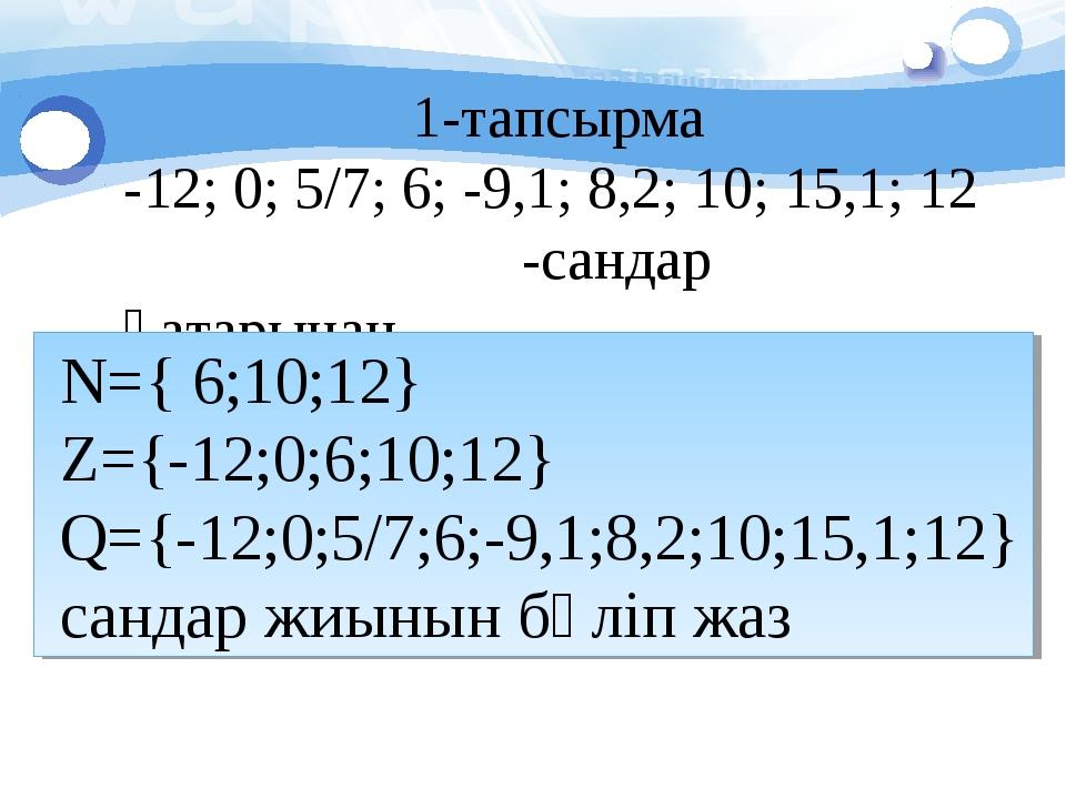 1-тапсырма -12; 0; 5/7; 6; -9,1; 8,2; 10; 15,1; 12 -сандар қатарынан N={ 6;10...