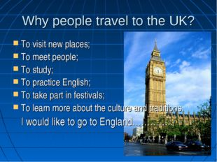 Why people travel to the UK? To visit new places; To meet people; To study; T