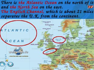 There is the Atlantic Ocean on the north of it and the North Sea on the east.