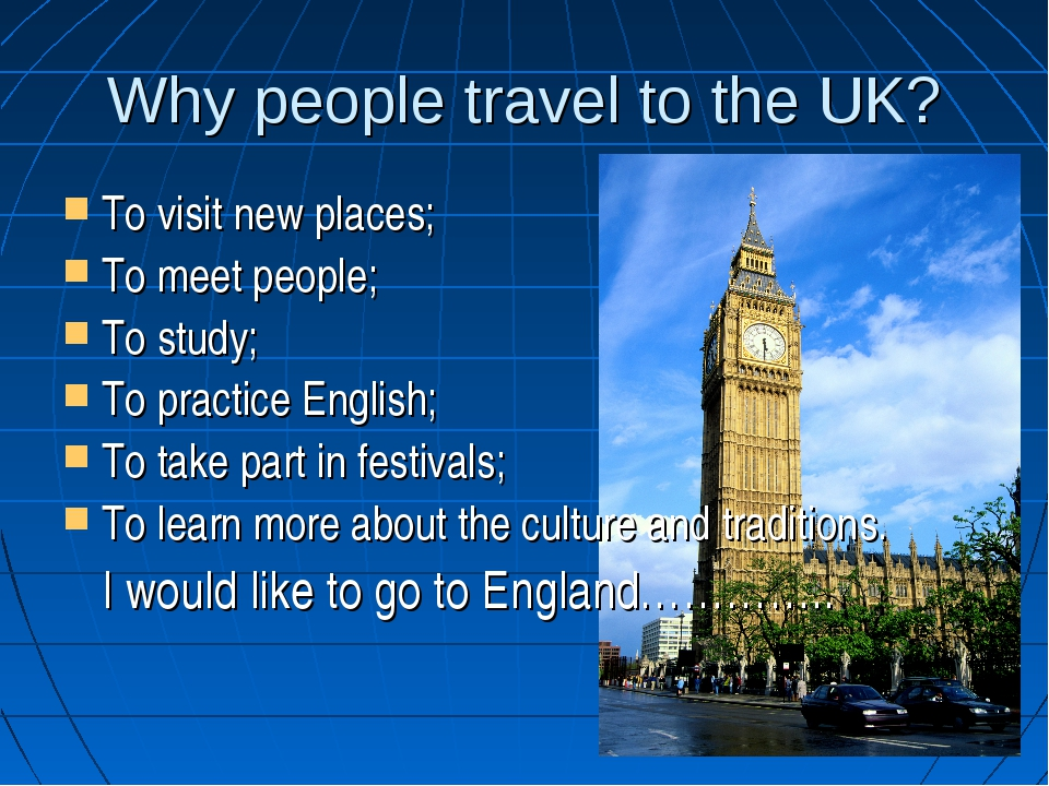 Why people travel to the UK? To visit new places; To meet people; To study; T...