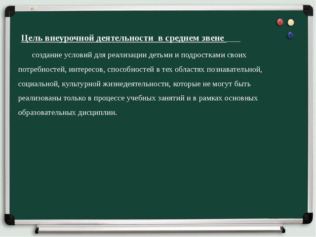 Цель внеурочной деятельности в среднем звене создание условий для реализации...