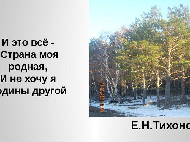 И это всё - Страна моя родная, И не хочу я Родины другой Е.Н.Тихонов