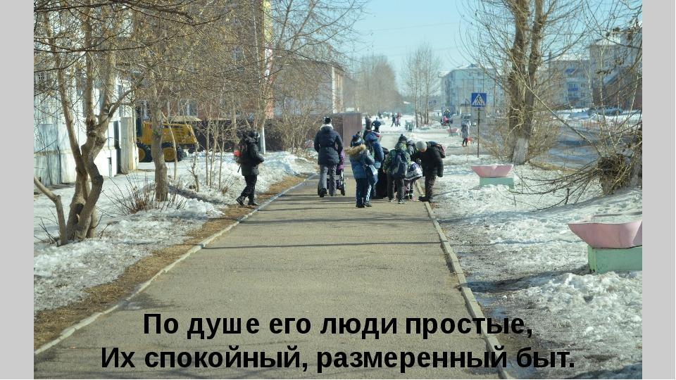По душе его люди простые, Их спокойный, размеренный быт.