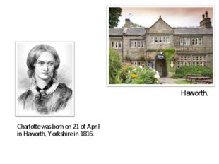 Charlotte was born on 21 of April in Haworth, Yorkshire in 1816. Haworth.