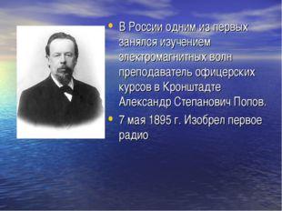 В России одним из первых занялся изучением электромагнитных волн преподавател