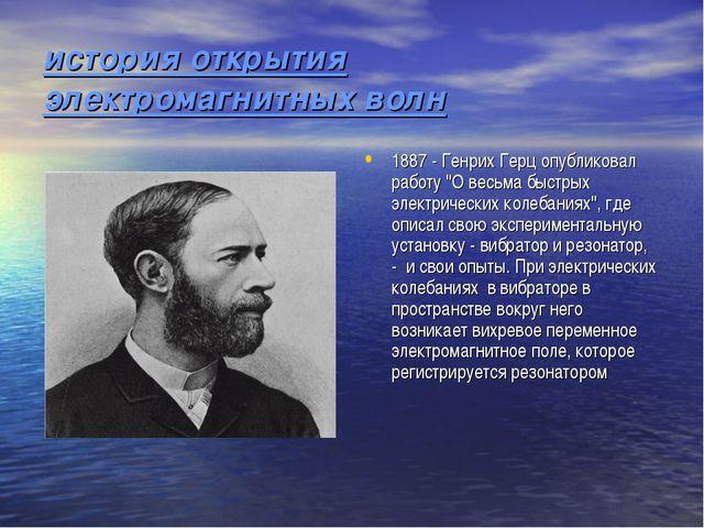 история открытия электромагнитных волн 1887 - Генрих Герц опубликовал работу...