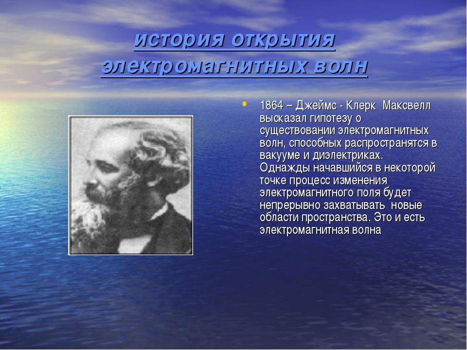 история открытия электромагнитных волн 1864 – Джеймс - Клерк Максвелл высказа...