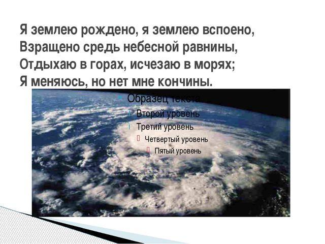 Я землею рождено, я землею вспоено, Взращено средь небесной равнины, Отдыхаю...