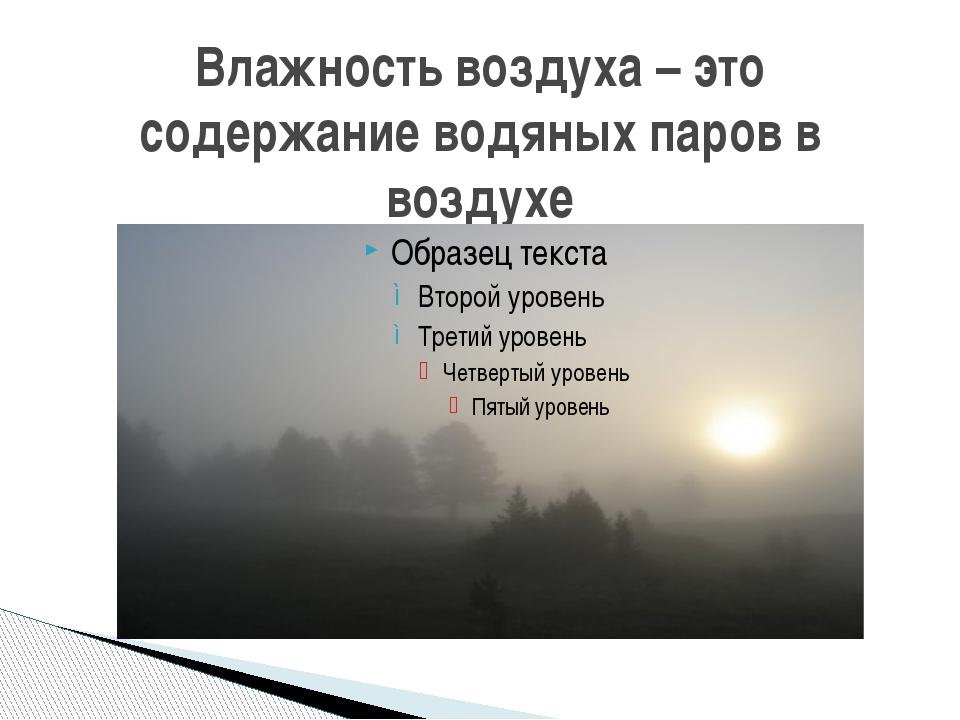 Влажность воздуха – это содержание водяных паров в воздухе