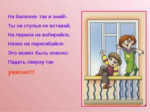 На балконе- так и знай!- Ты на стулья не вставай, На перила не взбирайся, Низ