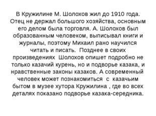 В Кружилине М. Шолохов жил до 1910 года. Отец не держал большого хозяйства, о