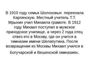 В 1910 году семья Шолоховых переехала Каргинскую. Местный учитель Т.Т. Мрыхин