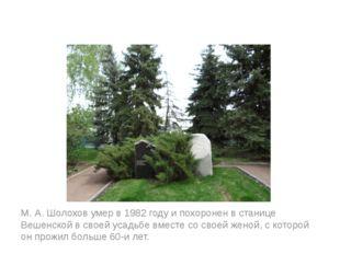 М. А. Шолохов умер в 1982 году и похоронен в станице Вешенской в своей усадь