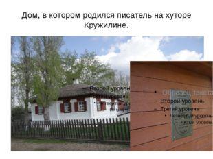 Дом, в котором родился писатель на хуторе Кружилине.