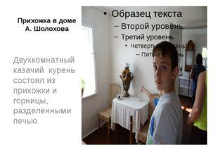 Прихожка в доме А. Шолохова Двухкомнатный казачий курень состоял из прихожки