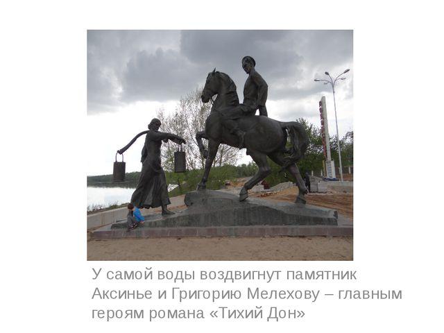 У самой воды воздвигнут памятник Аксинье и Григорию Мелехову – главным героя...