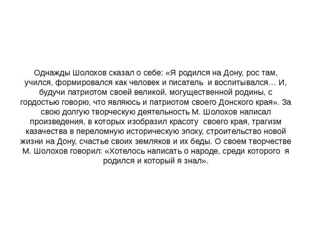 Однажды Шолохов сказал о себе: «Я родился на Дону, рос там, учился, формирова...