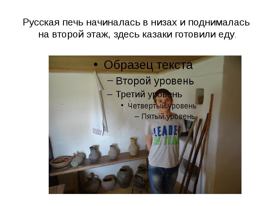 Русская печь начиналась в низах и поднималась на второй этаж, здесь казаки го...