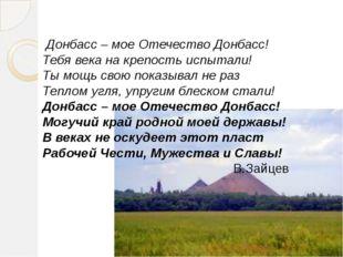 Донбасс – мое Отечество Донбасс! Тебя века на крепость испытали! Ты мощь сво
