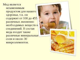 Мед является незаменимым продуктом для нашего здоровья, т.к. он содержит от 1