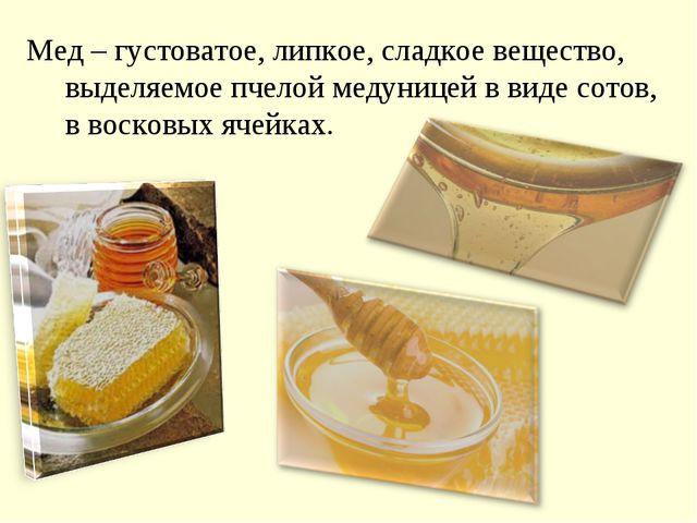 Мед – густоватое, липкое, сладкое вещество, выделяемое пчелой медуницей в вид...