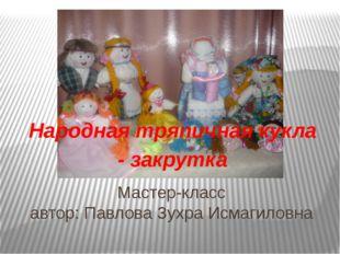 Мастер-класс автор: Павлова Зухра Исмагиловна Народная тряпичная кукла - закр