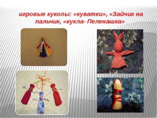 игровые куколы: «куватки», «Зайчик на пальчик, «кукла- Пеленашка»