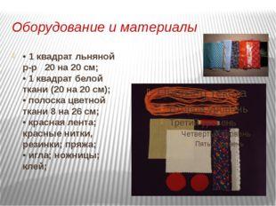 Оборудование и материалы • 1 квадрат льняной р-р 20 на 20 см; • 1 квадрат бел
