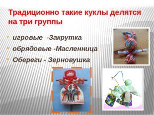 Традиционно такие куклы делятся на три группы игровые -Закрутка обрядовые -Ма