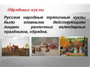 Обрядовые куклы Русские народные тряпичные куклы были главными действующими л