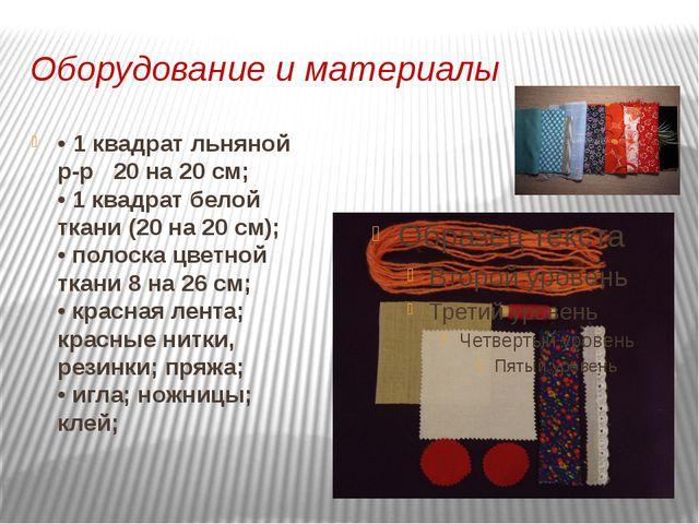 Оборудование и материалы • 1 квадрат льняной р-р 20 на 20 см; • 1 квадрат бел...