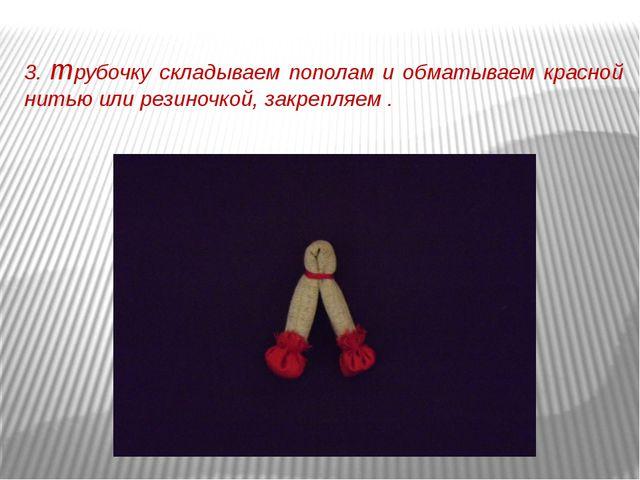 3. трубочку складываем пополам и обматываем красной нитью или резиночкой, зак...