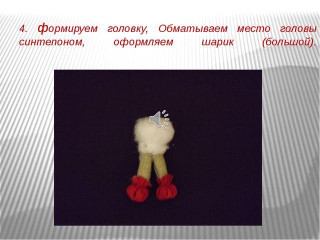 4. формируем головку, Обматываем место головы синтепоном, оформляем шарик (бо...