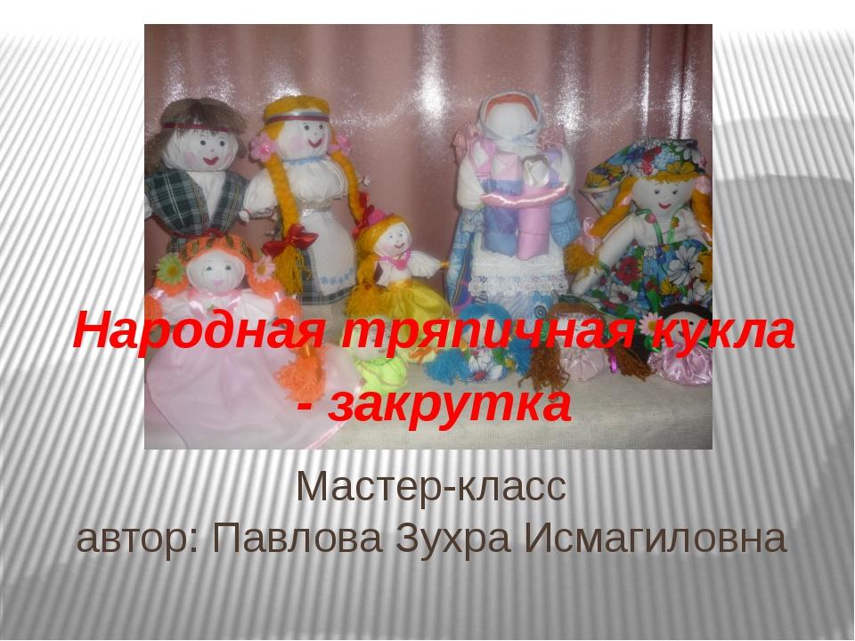 Мастер-класс автор: Павлова Зухра Исмагиловна Народная тряпичная кукла - закр...